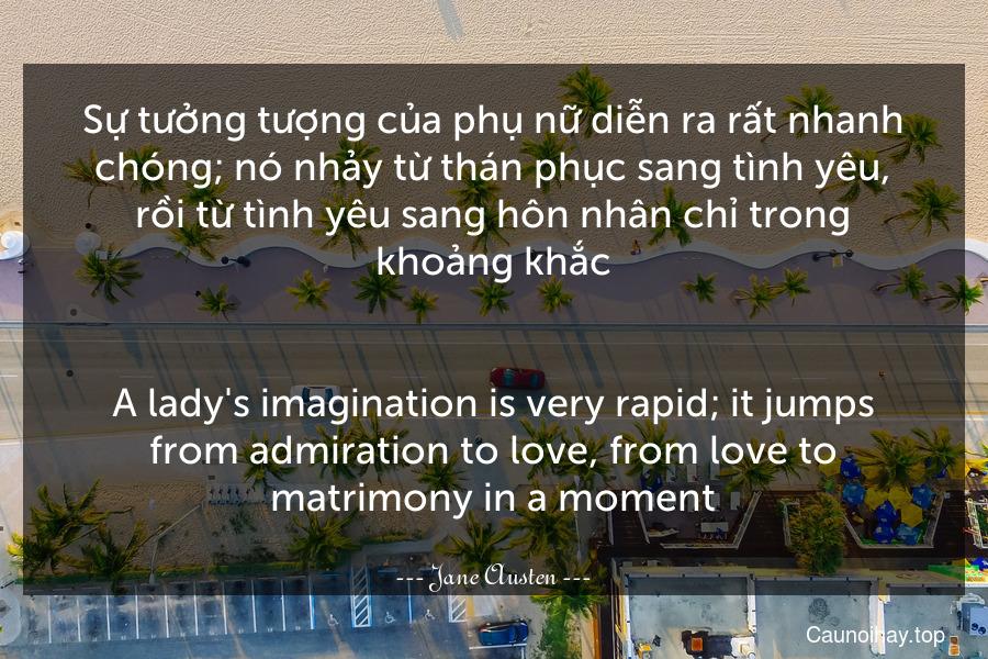 Sự tưởng tượng của phụ nữ diễn ra rất nhanh chóng; nó nhảy từ thán phục sang tình yêu, rồi từ tình yêu sang hôn nhân chỉ trong khoảng khắc. - A lady's imagination is very rapid; it jumps from admiration to love, from love to matrimony in a moment.