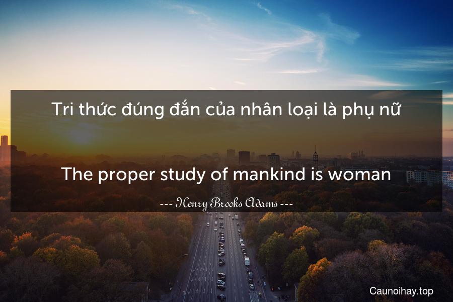 Tri thức đúng đắn của nhân loại là phụ nữ. - The proper study of mankind is woman.