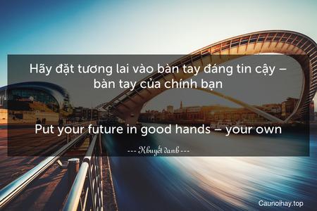 Hãy đặt tương lai vào bàn tay đáng tin cậy – bàn tay của chính bạn. - Put your future in good hands – your own.