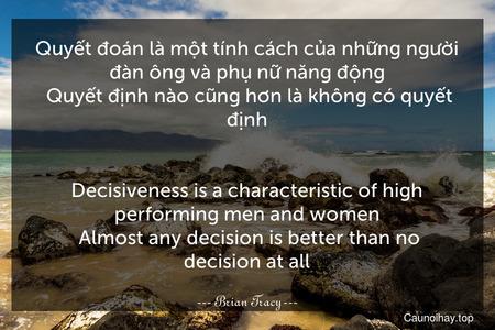 Quyết đoán là một tính cách của những người đàn ông và phụ nữ năng động. Quyết định nào cũng hơn là không có quyết định. - Decisiveness is a characteristic of high-performing men and women. Almost any decision is better than no decision at all.