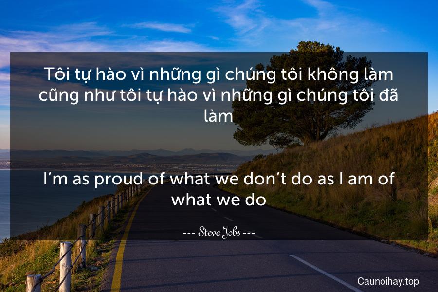 Tôi tự hào vì những gì chúng tôi không làm cũng như tôi tự hào vì những gì chúng tôi đã làm. - I'm as proud of what we don't do as I am of what we do.