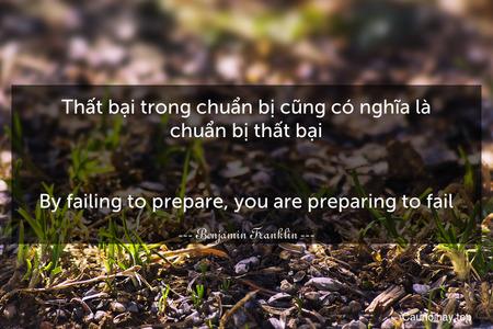 Thất bại trong chuẩn bị cũng có nghĩa là chuẩn bị thất bại. - By failing to prepare, you are preparing to fail.