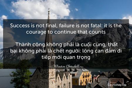 Success is not final, failure is not fatal: it is the courage to continue that counts.  Thành công không phải là cuối cùng, thất bại không phải là chết người: lòng can đảm đi tiếp mới quan trọng.