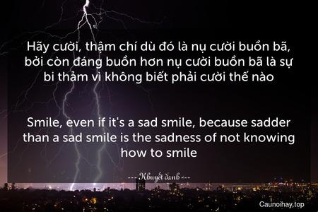 Hãy cười, thậm chí dù đó là nụ cười buồn bã, bởi còn đáng buồn hơn nụ cười buồn bã là sự bi thảm vì không biết phải cười thế nào. - Smile, even if it's a sad smile, because sadder than a sad smile is the sadness of not knowing how to smile.