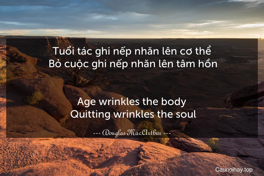 Tuổi tác ghi nếp nhăn lên cơ thể. Bỏ cuộc ghi nếp nhăn lên tâm hồn. - Age wrinkles the body. Quitting wrinkles the soul.