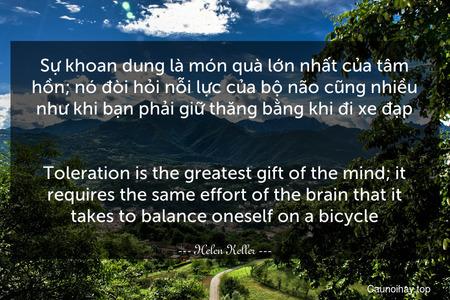 Sự khoan dung là món quà lớn nhất của tâm hồn; nó đòi hỏi nỗi lực của bộ não cũng nhiều như khi bạn phải giữ thăng bằng khi đi xe đạp. - Toleration is the greatest gift of the mind; it requires the same effort of the brain that it takes to balance oneself on a bicycle.