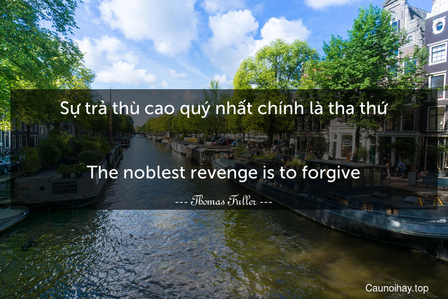 Sự trả thù cao quý nhất chính là tha thứ. - The noblest revenge is to forgive.