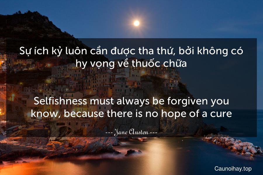 Sự ích kỷ luôn cần được tha thứ, bởi không có hy vọng về thuốc chữa. - Selfishness must always be forgiven you know, because there is no hope of a cure.