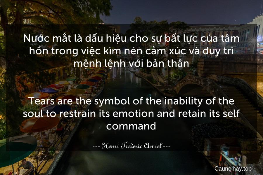 Nước mắt là dấu hiệu cho sự bất lực của tâm hồn trong việc kìm nén cảm xúc và duy trì mệnh lệnh với bản thân. - Tears are the symbol of the inability of the soul to restrain its emotion and retain its self command.