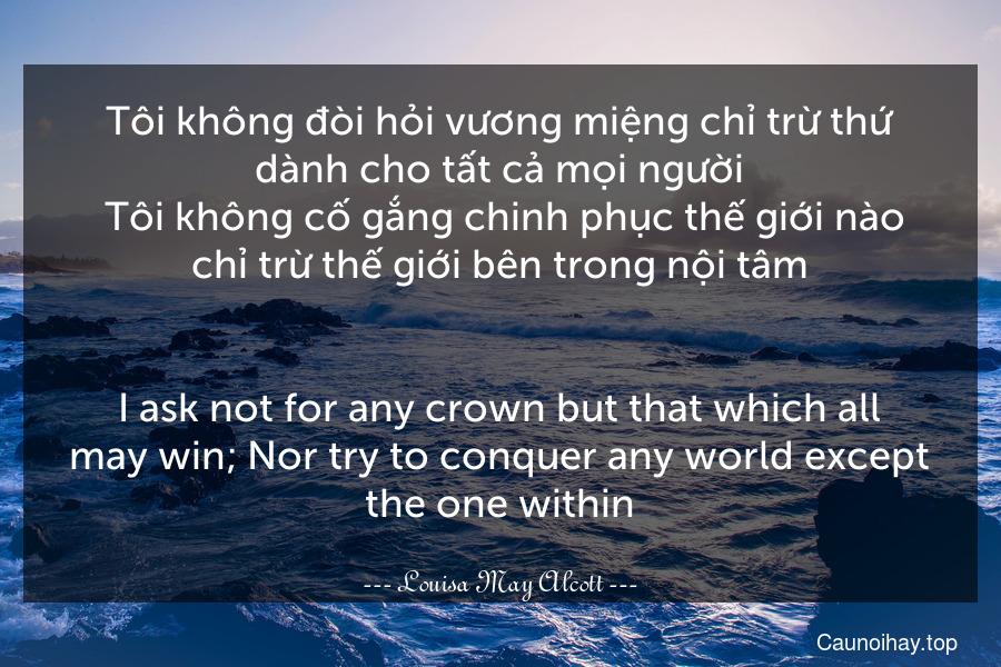Tôi không đòi hỏi vương miệng chỉ trừ thứ dành cho tất cả mọi người. Tôi không cố gắng chinh phục thế giới nào chỉ trừ thế giới bên trong nội tâm. - I ask not for any crown but that which all may win; Nor try to conquer any world except the one within.