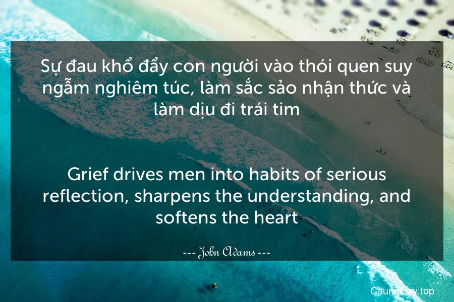 Sự đau khổ đẩy con người vào thói quen suy ngẫm nghiêm túc, làm sắc sảo nhận thức và làm dịu đi trái tim. - Grief drives men into habits of serious reflection, sharpens the understanding, and softens the heart.