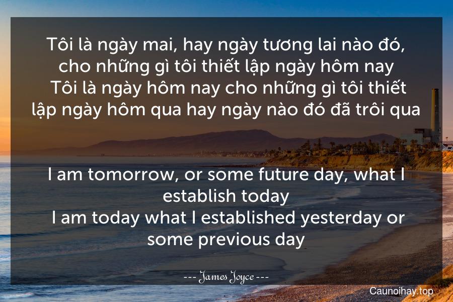 Tôi là ngày mai, hay ngày tương lai nào đó, cho những gì tôi thiết lập ngày hôm nay. Tôi là ngày hôm nay cho những gì tôi thiết lập ngày hôm qua hay ngày nào đó đã trôi qua. - I am tomorrow, or some future day, what I establish today. I am today what I established yesterday or some previous day.