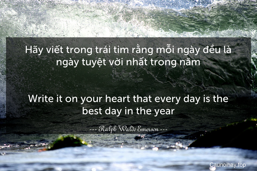 Hãy viết trong trái tim rằng mỗi ngày đều là ngày tuyệt vời nhất trong năm. - Write it on your heart that every day is the best day in the year.