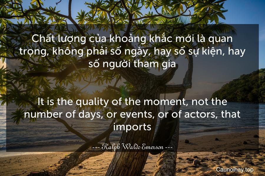Chất lượng của khoảng khắc mới là quan trọng, không phải số ngày, hay số sự kiện, hay số người tham gia. - It is the quality of the moment, not the number of days, or events, or of actors, that imports.