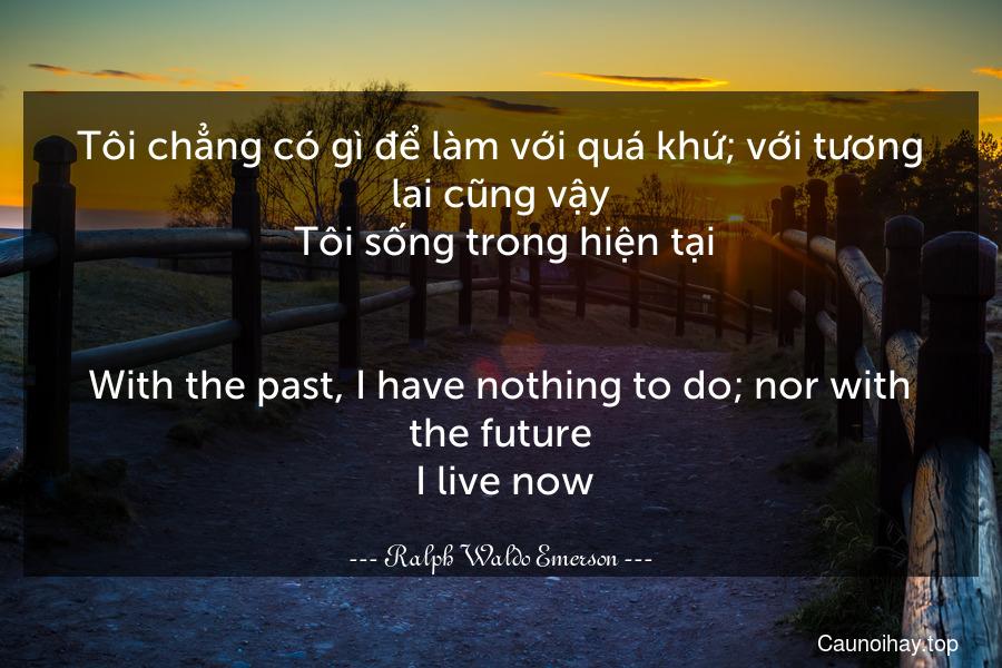 Tôi chẳng có gì để làm với quá khứ; với tương lai cũng vậy. Tôi sống trong hiện tại. - With the past, I have nothing to do; nor with the future. I live now.