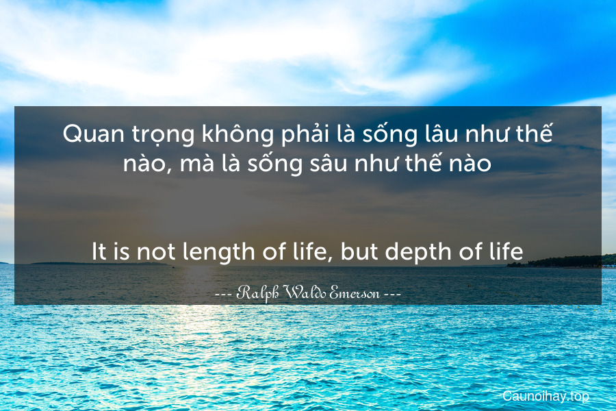 Quan trọng không phải là sống lâu như thế nào, mà là sống sâu như thế nào. - It is not length of life, but depth of life.