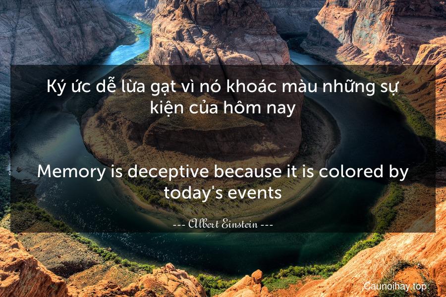 Ký ức dễ lừa gạt vì nó khoác màu những sự kiện của hôm nay. - Memory is deceptive because it is colored by today's events.