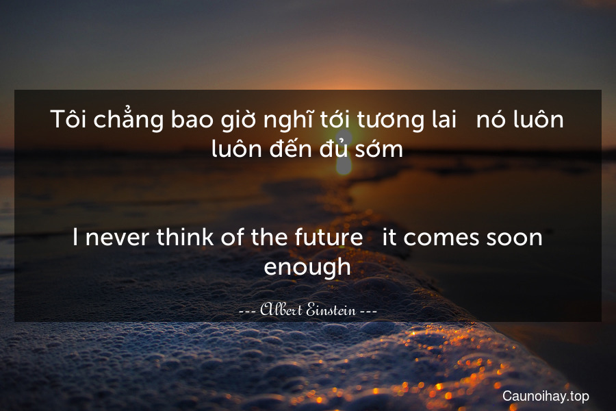 Tôi chẳng bao giờ nghĩ tới tương lai - nó luôn luôn đến đủ sớm. - I never think of the future - it comes soon enough.