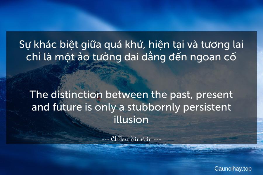 Sự khác biệt giữa quá khứ, hiện tại và tương lai chỉ là một ảo tưởng dai dẳng đến ngoan cố. - The distinction between the past, present and future is only a stubbornly persistent illusion.