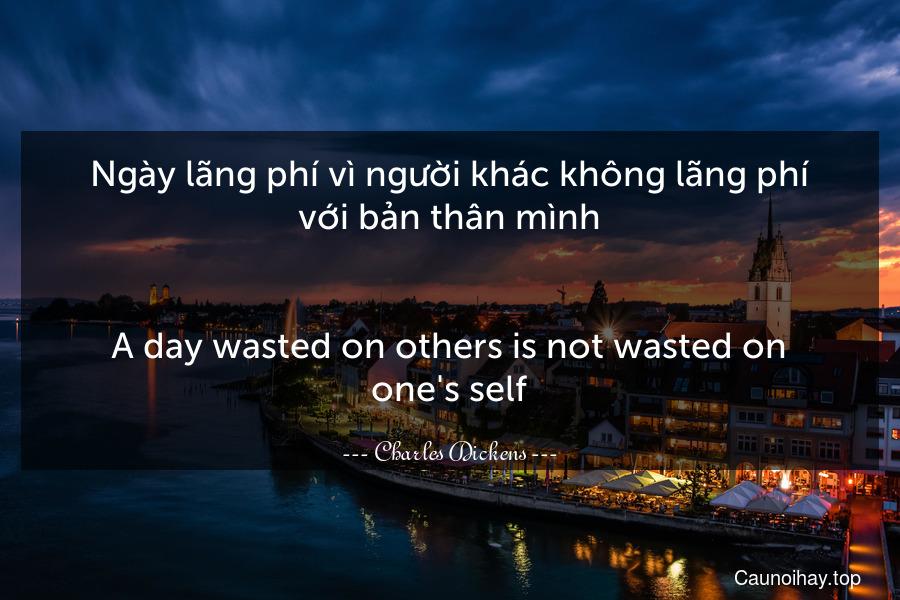 Ngày lãng phí vì người khác không lãng phí với bản thân mình. - A day wasted on others is not wasted on one's self.