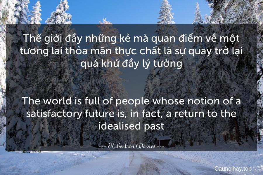 Thế giới đầy những kẻ mà quan điểm về một tương lai thỏa mãn thực chất là sự quay trở lại quá khứ đầy lý tưởng. - The world is full of people whose notion of a satisfactory future is, in fact, a return to the idealised past.