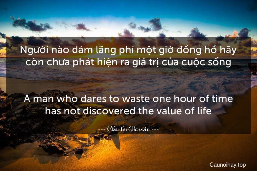 Người nào dám lãng phí một giờ đồng hồ hãy còn chưa phát hiện ra giá trị của cuộc sống. - A man who dares to waste one hour of time has not discovered the value of life.