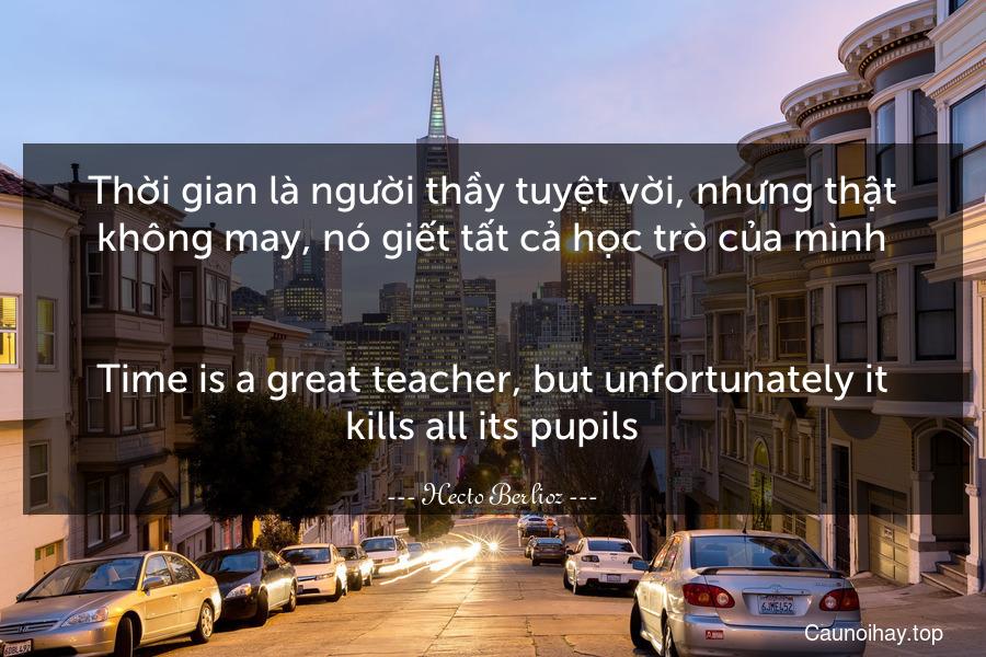 Thời gian là người thầy tuyệt vời, nhưng thật không may, nó giết tất cả học trò của mình. - Time is a great teacher, but unfortunately it kills all its pupils.