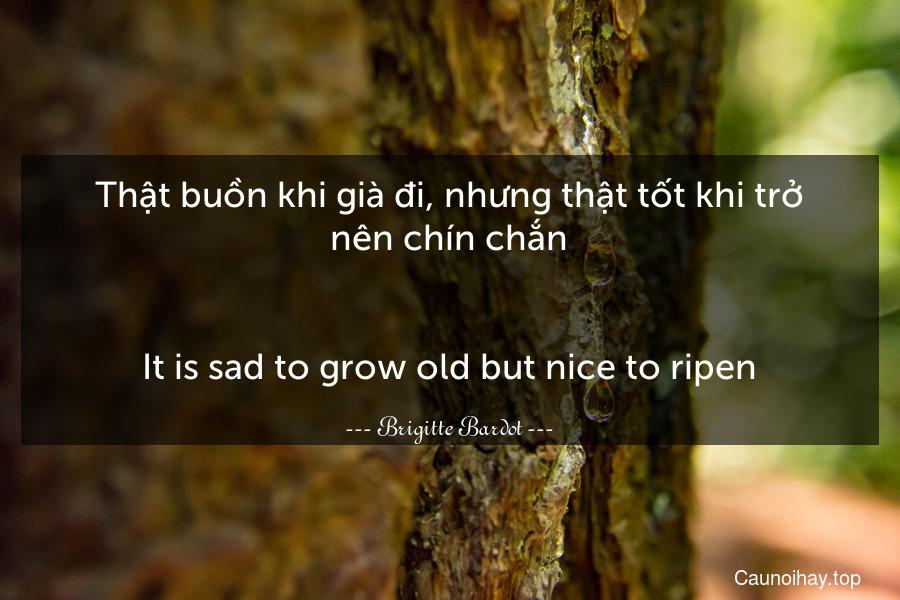 Thật buồn khi già đi, nhưng thật tốt khi trở nên chín chắn. - It is sad to grow old but nice to ripen.