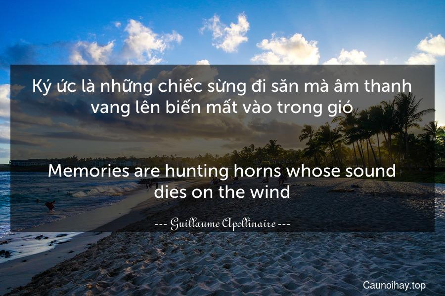 Ký ức là những chiếc sừng đi săn mà âm thanh vang lên biến mất vào trong gió. - Memories are hunting horns whose sound dies on the wind.