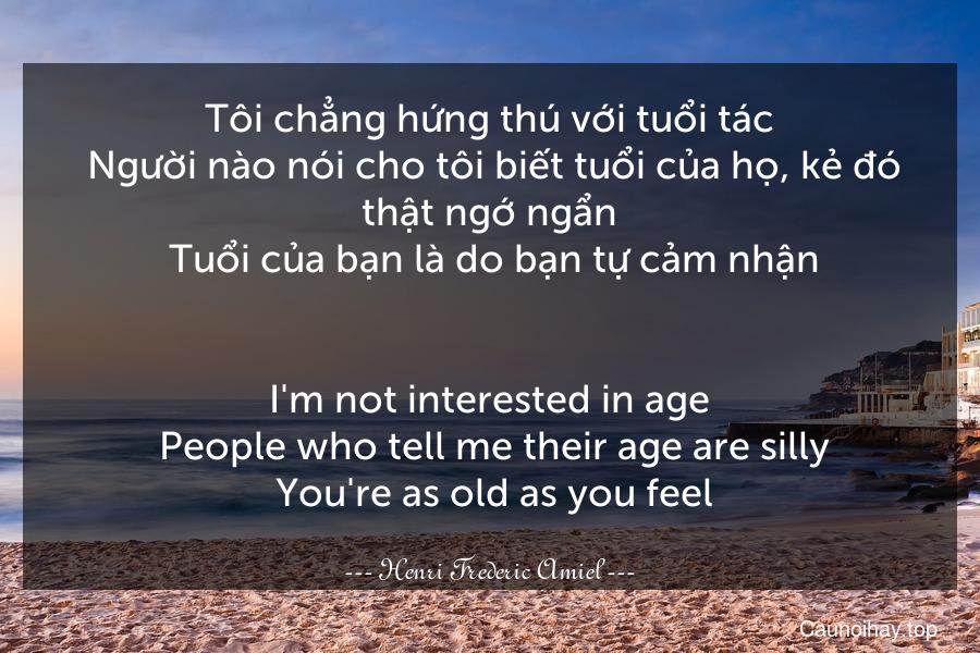 Tôi chẳng hứng thú với tuổi tác. Người nào nói cho tôi biết tuổi của họ, kẻ đó thật ngớ ngẩn. Tuổi của bạn là do bạn tự cảm nhận. - I'm not interested in age. People who tell me their age are silly. You're as old as you feel.