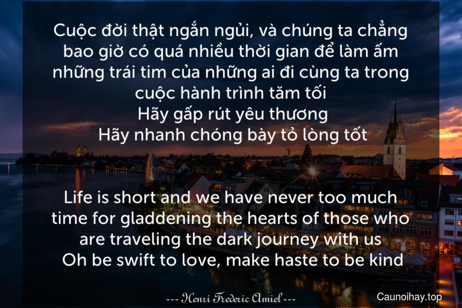 Cuộc đời thật ngắn ngủi, và chúng ta chẳng bao giờ có quá nhiều thời gian để làm ấm những trái tim của những ai đi cùng ta trong cuộc hành trình tăm tối. Hãy gấp rút yêu thương. Hãy nhanh chóng bày tỏ lòng tốt. - Life is short and we have never too much time for gladdening the hearts of those who are traveling the dark journey with us. Oh be swift to love, make haste to be kind.