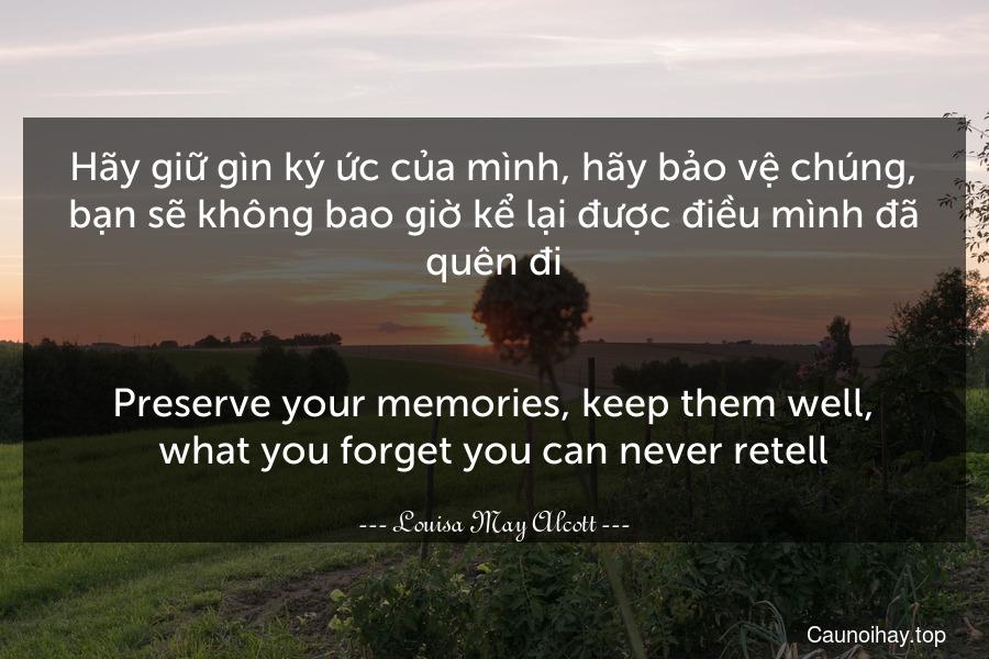 Hãy giữ gìn ký ức của mình, hãy bảo vệ chúng, bạn sẽ không bao giờ kể lại được điều mình đã quên đi. - Preserve your memories, keep them well, what you forget you can never retell.