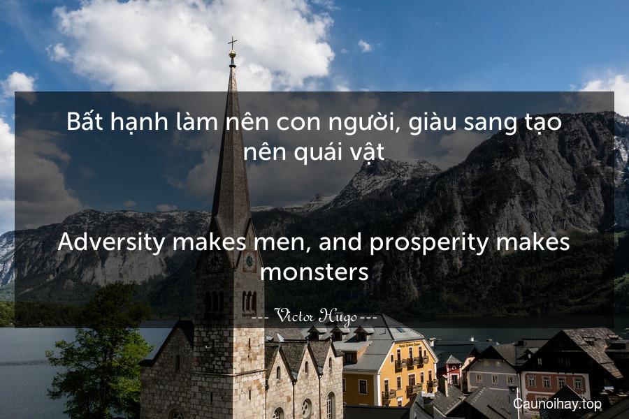 Bất hạnh làm nên con người, giàu sang tạo nên quái vật. - Adversity makes men, and prosperity makes monsters.