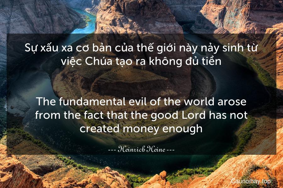 Sự xấu xa cơ bản của thế giới này nảy sinh từ việc Chúa tạo ra không đủ tiền. - The fundamental evil of the world arose from the fact that the good Lord has not created money enough.