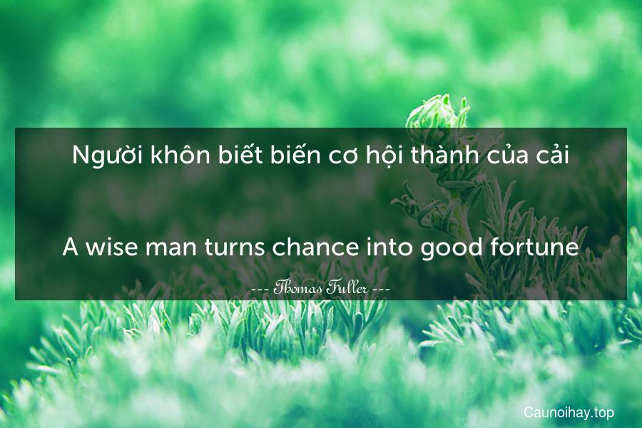 Người khôn biết biến cơ hội thành của cải. - A wise man turns chance into good fortune.