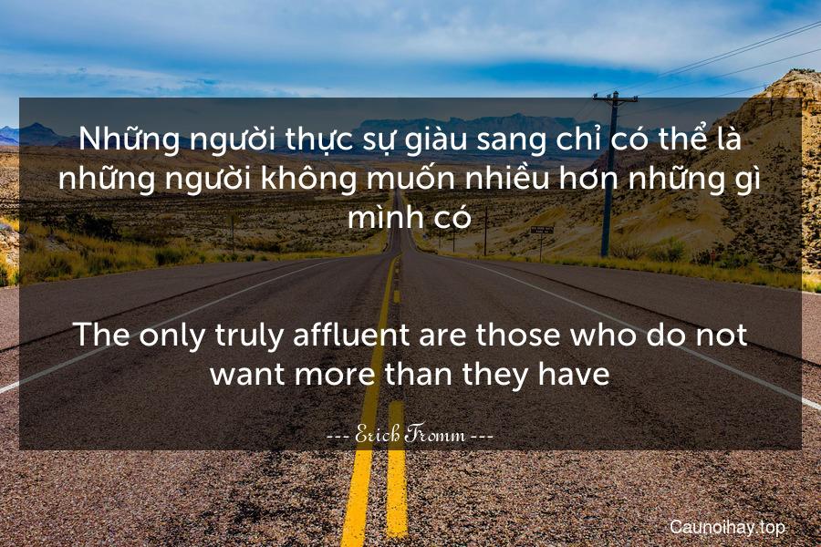 Những người thực sự giàu sang chỉ có thể là những người không muốn nhiều hơn những gì mình có. - The only truly affluent are those who do not want more than they have.