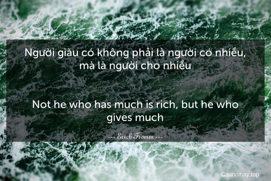 Người giàu có không phải là người có nhiều, mà là người cho nhiều. - Not he who has much is rich, but he who gives much.