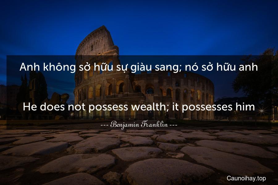 Anh không sở hữu sự giàu sang; nó sở hữu anh. - He does not possess wealth; it possesses him.