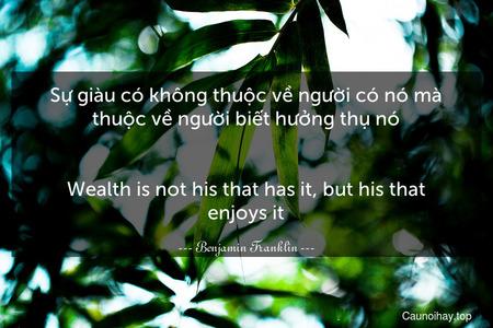 Sự giàu có không thuộc về người có nó mà thuộc về người biết hưởng thụ nó. - Wealth is not his that has it, but his that enjoys it.