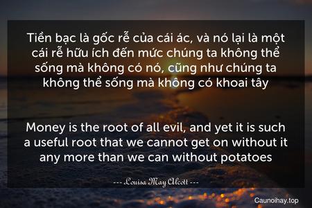 Tiền bạc là gốc rễ của cái ác, và nó lại là một cái rễ hữu ích đến mức chúng ta không thể sống mà không có nó, cũng như chúng ta không thể sống mà không có khoai tây. - Money is the root of all evil, and yet it is such a useful root that we cannot get on without it any more than we can without potatoes.