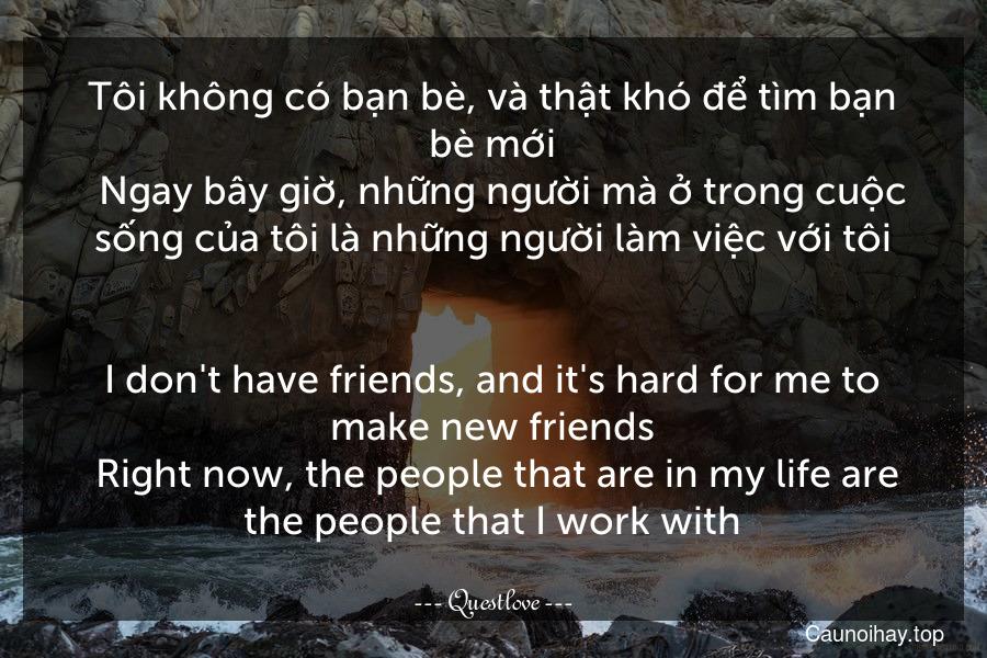 Tôi không có bạn bè, và thật khó để tìm bạn bè mới.  Ngay bây giờ, những người mà ở trong cuộc sống của tôi là những người làm việc với tôi. - I don't have friends, and it's hard for me to make new friends. Right now, the people that are in my life are the people that I work with.