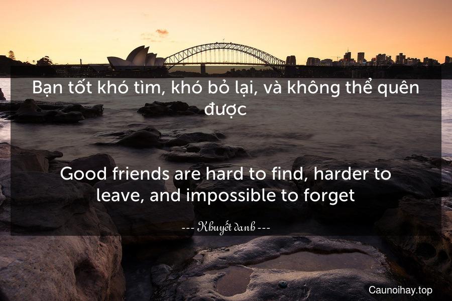 Bạn tốt khó tìm, khó bỏ lại, và không thể quên được. - Good friends are hard to find, harder to leave, and impossible to forget.