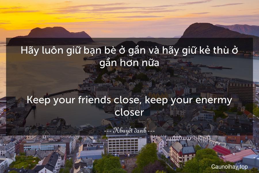 Hãy luôn giữ bạn bè ở gần và hãy giữ kẻ thù ở gần hơn nữa. - Keep your friends close, keep your enermy closer.