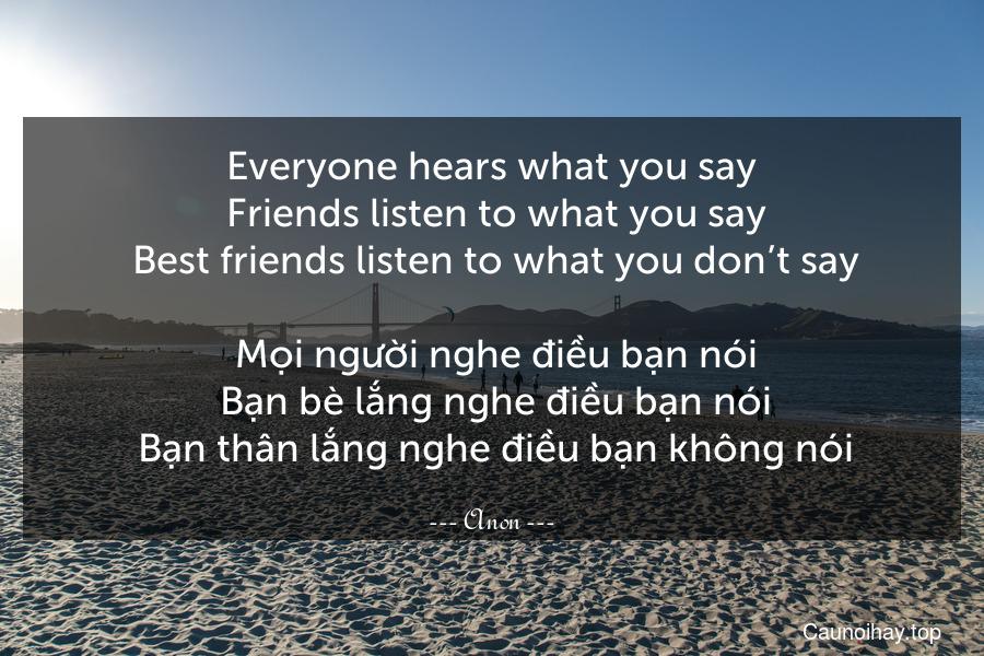 Everyone hears what you say. Friends listen to what you say. Best friends listen to what you don't say.  Mọi người nghe điều bạn nói. Bạn bè lắng nghe điều bạn nói. Bạn thân lắng nghe điều bạn không nói.