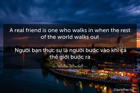 A real friend is one who walks in when the rest of the world walks out.  Người bạn thực sự là người bước vào khi cả thế giới bước ra.