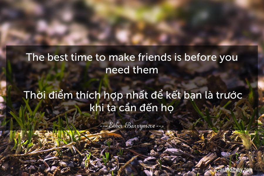 The best time to make friends is before you need them.  Thời điểm thích hợp nhất để kết bạn là trước khi ta cần đến họ.
