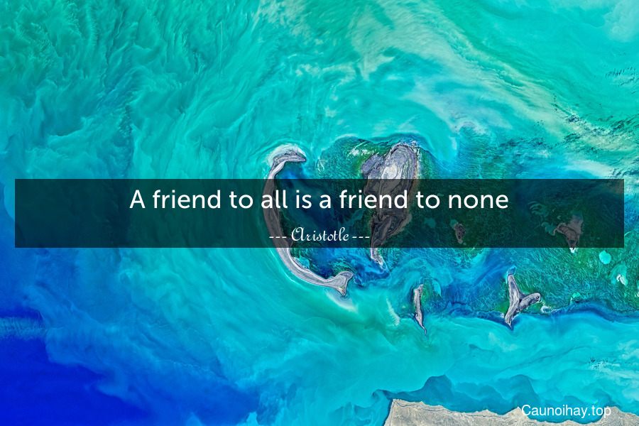 A friend to all is a friend to none.