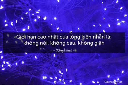 Giới hạn cao nhất của lòng kiên nhẫn là: không nói, không cáu, không giận.