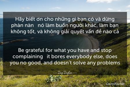 Hãy biết ơn cho những gì bạn có và dừng phàn nàn - nó làm buồn người khác, làm bạn không tốt, và không giải quyết vấn đề nào cả. - Be grateful for what you have and stop complaining - it bores everybody else, does you no good, and doesn't solve any problems.