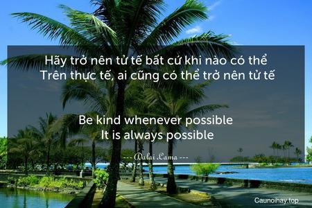 Hãy trở nên tử tế bất cứ khi nào có thể. Trên thực tế, ai cũng có thể trở nên tử tế. - Be kind whenever possible. It is always possible.
